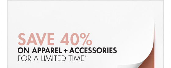 SAVE 40% ON APPAREL + ACCESSORIES FOR A LIMITED TIME* (*PROMOTION ENDS 03.31.13 AT 11:59 PM/PT. EXCLUDES UNDERWEAR, FRAGRANCE, HOME, SALE, SHOES AND SELECT HANDBAGS. NOT VALID ON PREVIOUS PURCHASES.)