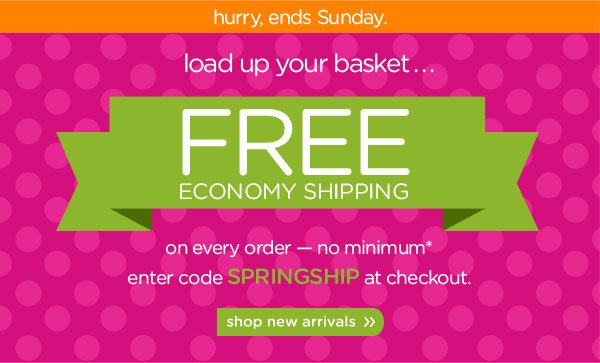 hurry, ends Sunday. load up your basket. FREE economy shipping. on every order — no minimum* enter code SPRINGSHIP at checkout. shop new arrivals