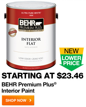 Starting at $23.46 BEHR Premium Plus Interior Paint SHOP NOW