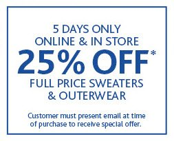 4 DAYS ONLY ONLINE & IN STORE 25% OFF* FULL PRICE SWEATERS  & OUTERWEAR