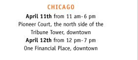CHICAGO: April 11th from 11am-6pm Pioneer Court, the north side of the Tribune Tower, downtown. April 12th from 12pm-7pm One Financial Place, downtown