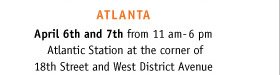 ATLANTA: April 6th and 7th from 11am-6pm. Atlantic station at the corner of 18th Street and West District Avenue