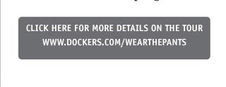 CLICK HERE FOR MORE DETAILS ON THE TOUR - WWW.DOCKERS.COM/WEARTHEPANTS