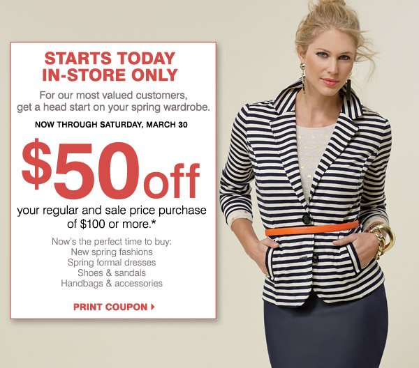 MOST STORES OPEN 9AM - 11PM FRIDAY & SATURDAY. STARTS TODAY! IN-STORE ONLY For our most valued customers, enjoy an extra day with your $50 coupon! Now through Saturday, March 30. $50 off your regular and sale price purchase of $100 or more.* Now's the perfect time to buy: New spring fashions, Spring formal dress, Shoes & sandals, Handbags & accessories. PRINT COUPON.