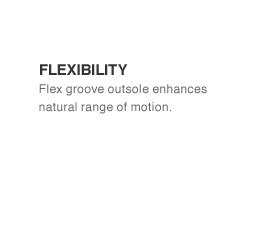 Flexibility Flex groove outsole enhances natural range of motion.