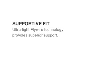 SUPPORTIVE FIT | Ultra-light Flywire technology provides superior support.