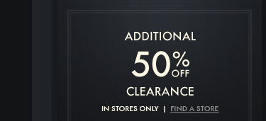 ADDITIONAL 50% OFF CLEARANCE IN STORES ONLY | FIND A STORE