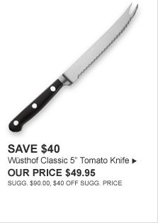 "SAVE $40 - Wüsthof Classic 5"" Tomato Knife - OUR PRICE $49.95  (SUGG. $90.00, $40 OFF SUGG. PRICE)"