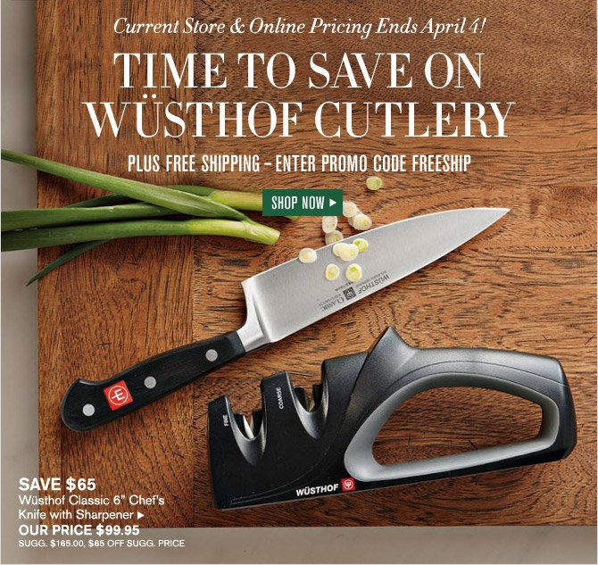 Current Store & Online Pricing Ends April 4! TIME TO SAVE ON WUSTHOF CUTLERY - PLUS FREE SHIPPING – ENTER PROMO CODE FREESHIP - SHOP NOW