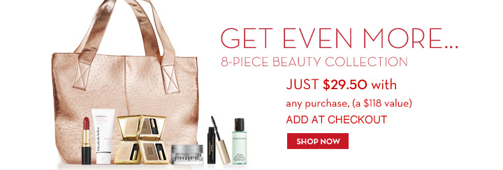 GET EVEN MORE… 8-PIECE BEAUTY COLLECTION. JUST $29.50 with any purchase, (a $118 value) ADD AT CHECKOUT. SHOP NOW.
