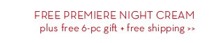 FREE PREMIERE NIGHT CREAM plus free 6-pc gift + free shipping.