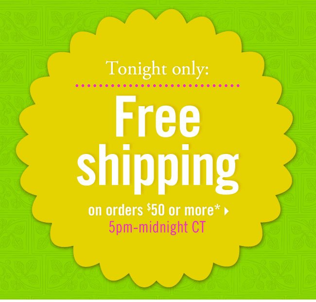 Tonight only: Free shipping on orders $50 or more* 5pm-midnight CT