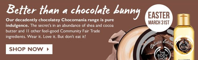 BETTER THAN A CHOCOLATE BUNNY -- Our decadently chocolatey Chocomania range is pure indulgence. The secret's in an abundance of shea and cocoa butter and 11 other feel-good Community Fair Trade ingredients. Wear it. Love it. But don't eat it! -- EASTER - MARCH 31ST -- SHOP NOW