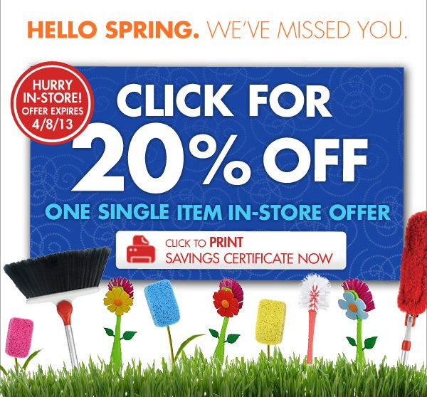 HELLO SPRING. WE'VE MISSED YOU.  HURRY IN-STORE! OFFER EXPIRES 4/8/13  CLICK FOR 20% OFF ONE SINGLE ITEM IN-STORE OFFER CLICK TO PRINT SAVINGS CERTIFICATE NOW