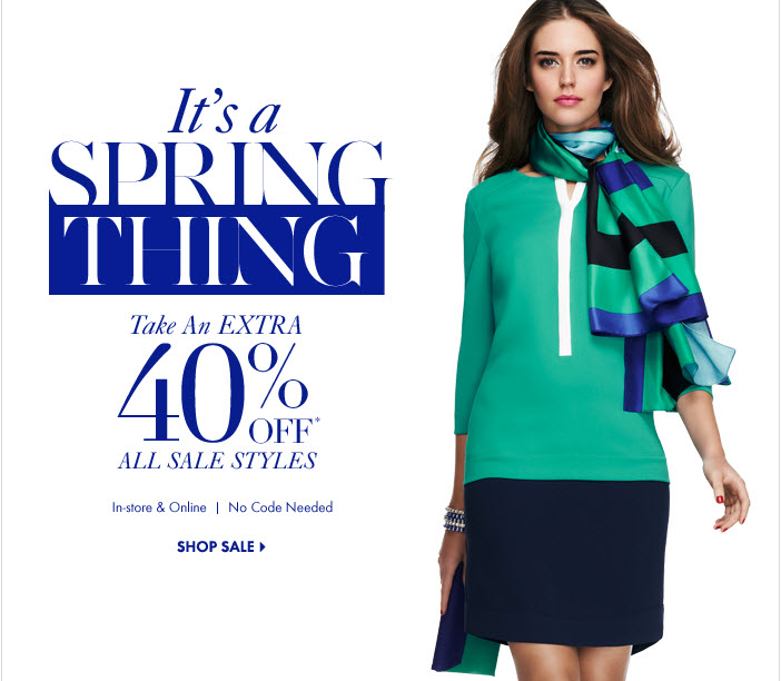 It's A SPRING THING Take An EXTRA 40% Off* All Sale Styles In–Store & Online No code needed SHOP SALE