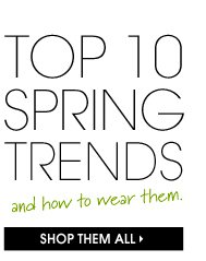 TOP 10 SPRING TRENDS and how to wear them. SHOP THEM ALL.