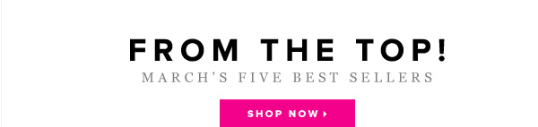 Finish March by Shopping the Month's Top 5 Styles!     Snag 'Em Now >