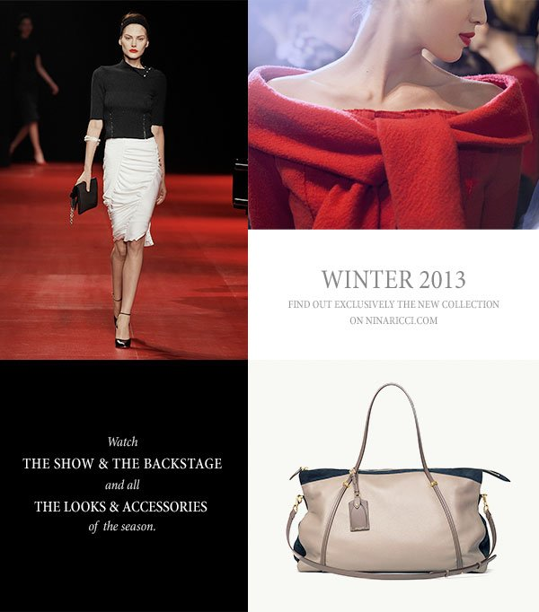 WINTER 2013. find out exclusively the new collection on NINARICCI.COM. Watch The show & the backstage and all the looks & accessories of  the season.