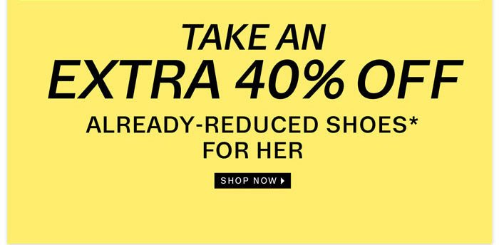 take extra 40% off already-reduced shoes* for her shop now