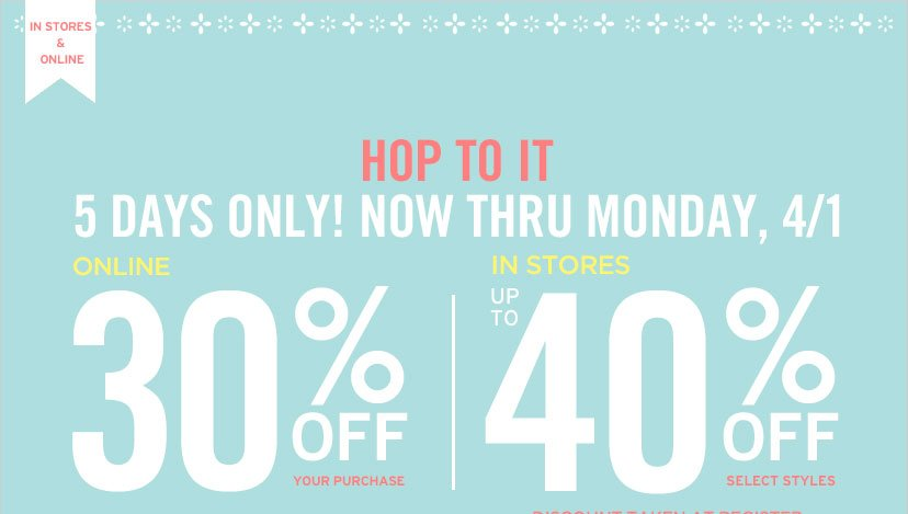 IN STORES & ONLINE | HOP TO IT | 5 DAYS ONLY! NOW THRU MONDAY, 4/1. | ONLINE 30% OFF YOUR PURCHASE | IN STORES UP TO 40% OFF SELECT STYLES