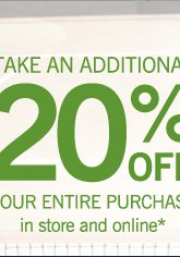 Take an additional 20% off your entire purchase in store and online*.
