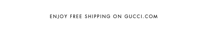 ENJOY FREE SHIPPING ON GUCCI.COM