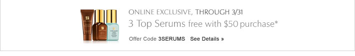 ONLINE EXCLUSIVE, THROUGH 3/31 3 Top Serums, free with $50 purchase* Offer Code 3SERUMS     SEE DETAILS »