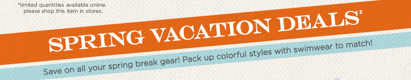 Spring Vacation Deals. Save on all your spring break gear! Colorful styles with swimwear to match!