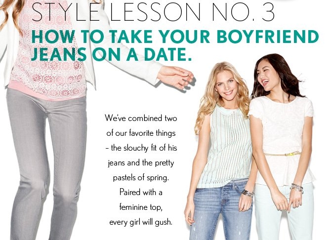 THE LOFT GIRLS' GUIDE TO EVERY R.S.V.P.  STYLE LESSON NO. 3  HOW TO TAKE YOUR BOYFRIEND  JEANS ON A DATE.    We've combined two   of our favorite things  - the slouchy fit of his  jeans and the pretty  pastels of spring.  Paired with a feminine top,  every girl will gush.