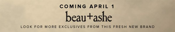 Coming April 1 - beau+ashe - Look for More Exclusives from This Fresh New Brand >