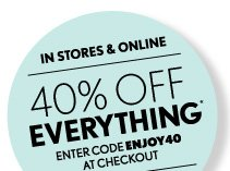 IN STORES & ONLINE 40% OFF EVERYTHING* ENTER CODE ENJOY40 AT CHECKOUT