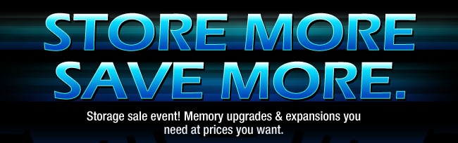 STORE MORE. SAVE MORE. Storage sale event! Memory upgrades & expansions you need at prices you want.