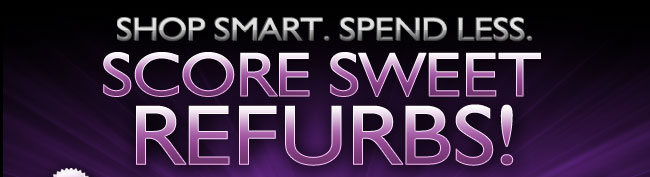 SHOP SMART. SPEND LESS. SCORE SWEET REFURBS!