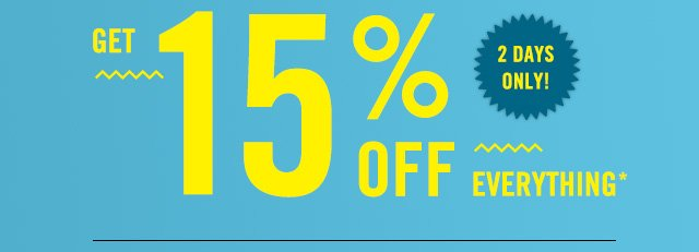 FOR 2 DAYS ONLY, GET 15% OFF* EVERYTHING!