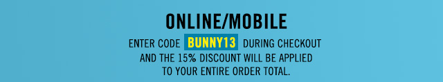 ONLINE/MOBILE ENTER CODE BUNNY13  DURING CHECKOUT AND THE 15% DISCOUNT  WILL BE APPLIED TO YOUR ENTIRE ORDER TOTAL.