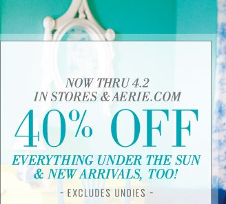 Now Thru 4.2 In Stores & Aerie.com | 40% Off Everything Under The Sun & New Arrivals, Too! | Excludes Undies