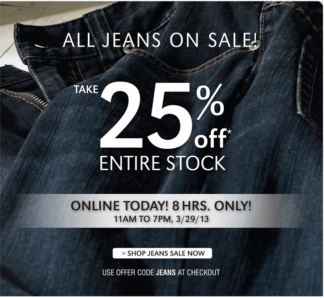ALL JEANS ON SALE! TAKE 25% OFF* ENTIRE STOCK | ONLINE TODAY! 8 HRS. ONLY! 11AM TO 7PM, 3/29/13 | SHOP JEANS SALE NOW | USE OFFER CODE JEANS AT CHECKOUT