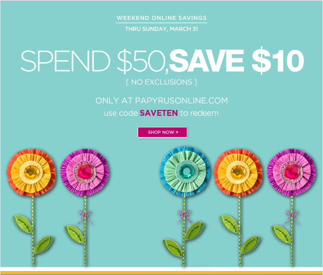 Spend $50, Save $10 Off your online order  thru Sunday, March 31.  No exclusions - online only.   Use code SAVETEN to redeem.   Shop at www.papyrusonline.com