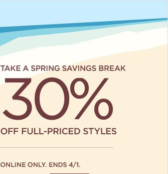 TAKE A SPRING SAVINGS BREAK | 30% OFF FULL-PRICED STYLES | ONLINE ONLY. ENDS 4/1.