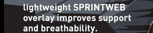 lightweight SPRINTWEB overlay  improves support and breathability.