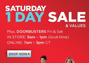 SATURDAY 1 DAY SALE & VALUES | Plus, DOORBUSTERS Fri & Sat | IN STORE: 9am - 1pm (local time) | ONLINE: 7am - 3pm CT | SHOP NOW