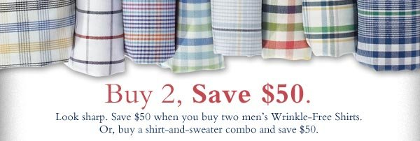 Buy 2, Save $50. Look sharp. Save $50 when you buy two men's Wrinkle-Free Shirts. Or, buy a shirt-and-sweater combo and save $50.