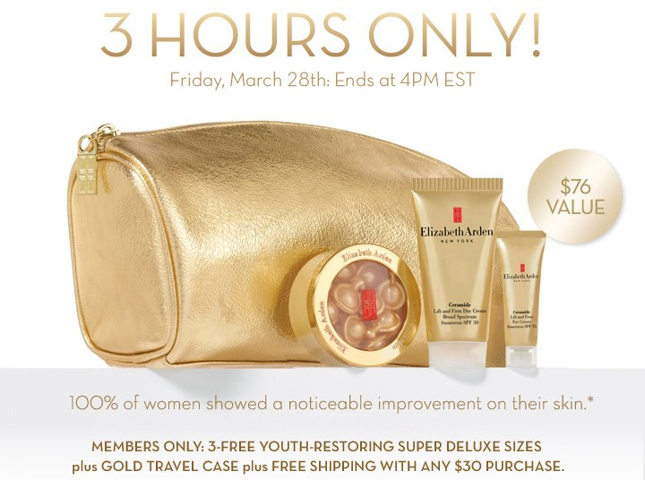 3 HOURS ONLY! Friday, March 28th: Ends at 4PM EST. $76 VALUE. 100% of women showed a noticeable improvement on their skin.* MEMBERS ONLY: 3-FREE YOUTH-RESTORING SUPER DELUXE SIZES plus GOLD  TRAVEL CASE plus FREE SHIPPING WITH ANY $30 PURCHASE.