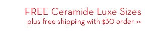 FREE Ceramide Luxe Sizes plus free shipping with $30 order.
