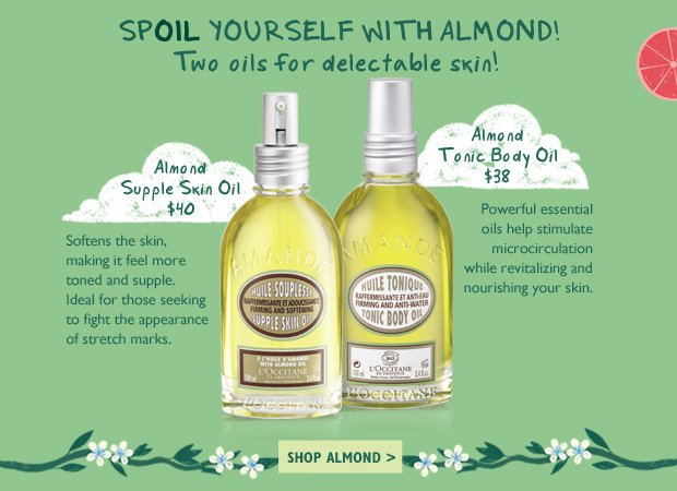 SPOIL Yourself with Almond!  Two oils for delectable skin!  Almond Supple Skin Oil $40 Helps to strengthen elasticity and to reduce the appearance of stretch marks while leaving your skin soft and supple.   Almond Tonic Body Oil $38 Powerful essential oils help to battle water retention and stimulate microcirculation while revitalizing and nourishing your skin.