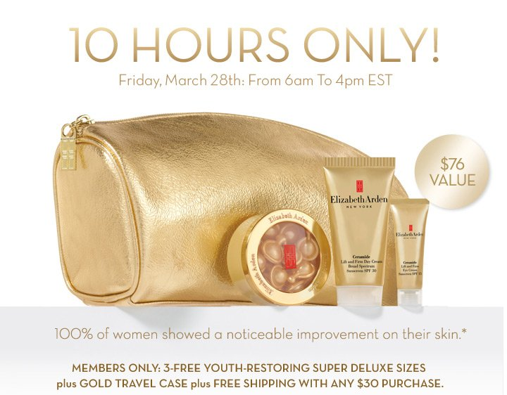 10 HOURS ONLY! Friday, March 28th: From 6am To 4pm EST. $76 VALUE. 100% of women showed a noticeable improvement on their skin.* MEMBERS ONLY: 3-FREE YOUTH-RESTORING SUPER DELUXE SIZES plus GOLD  TRAVEL CASE plus FREE SHIPPING WITH ANY $30 PURCHASE.