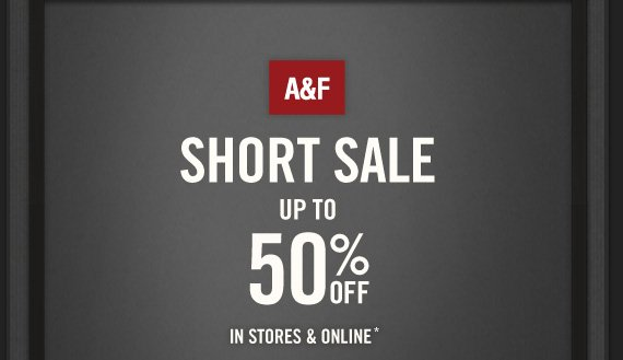 A&F          SHORT SALE UP TO 50% OFF IN STORES & ONLINE*