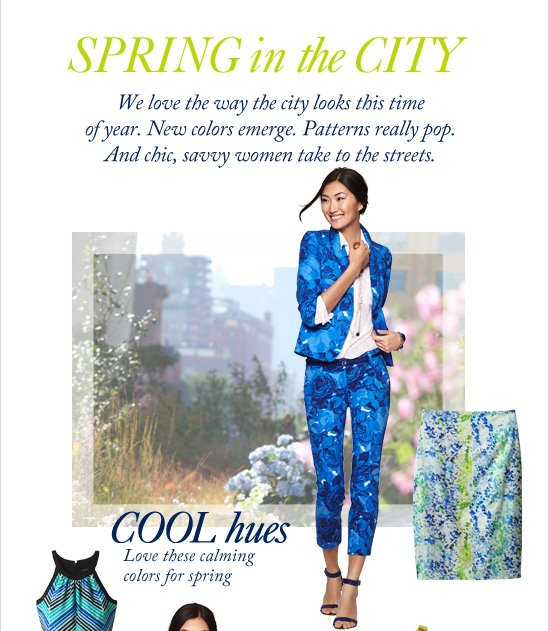 SPRING IN THE CITY We love the way the city looks this time  of year. New colors emerge. Patterns really pop.  And chic, savvy women take to the streets.        COOL HUES Love these calming  colors for spring