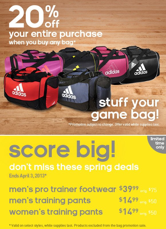 20% off your entire purchase when you buy any bag*. stuff your game bag! *Promotion subject to change. Offer valid while supplies last. score big! limited time only, don't miss these spring deals, Ends April 3, 2013*. men's pro trainer footwear $39.99 orig $75, men's training pants $14.99 orig $50, women's training pants $14.99 orig $50. *Valid on selected styles, while supplies last. Products excluded from the bag promotion sale