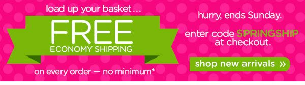 load up your basket.... FREE Economy Shipping on every order — no minimum* shop new arrivals